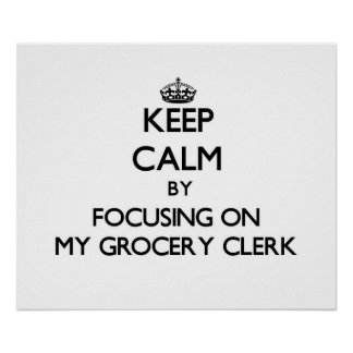 Keep Calm by focusing on My Grocery Clerk Posters