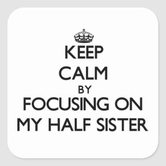 Keep Calm by focusing on My Half Sister Square Sticker