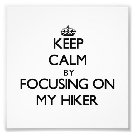 Keep Calm by focusing on My Hiker Photo