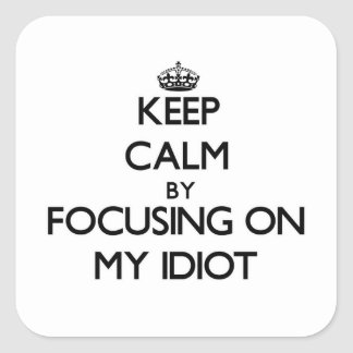 Keep Calm by focusing on My Idiot Square Sticker