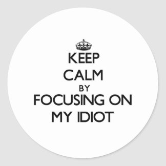Keep Calm by focusing on My Idiot Stickers