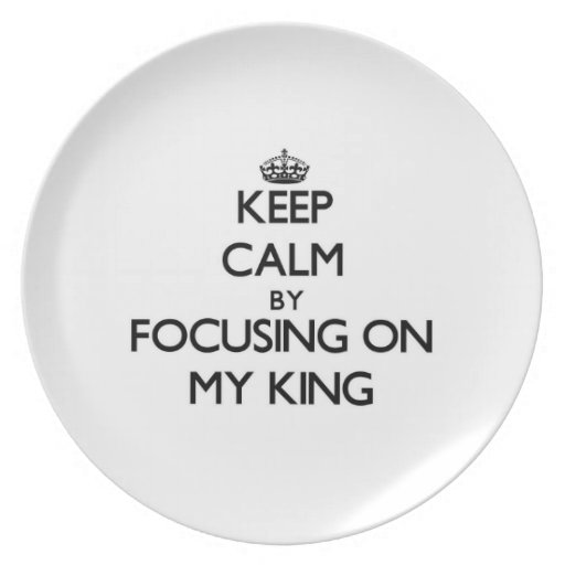 Keep Calm by focusing on My King Plates
