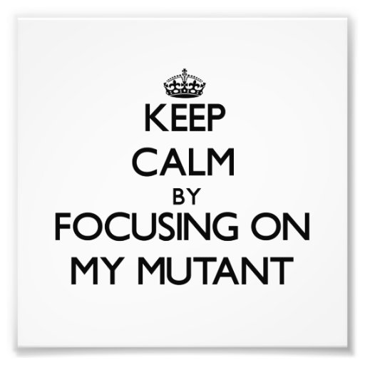 Keep Calm by focusing on My Mutant Photograph