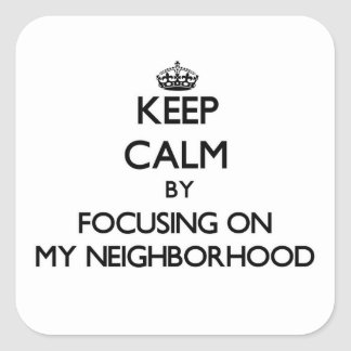 Keep Calm by focusing on My Neighborhood Square Sticker