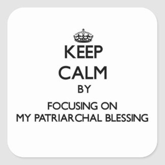 Keep Calm by focusing on My Patriarchal Blessing Square Stickers