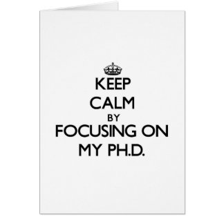 Keep Calm by focusing on My Ph D Greeting Cards