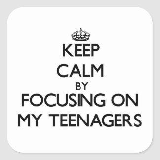 Keep Calm by focusing on My Teenagers Square Sticker