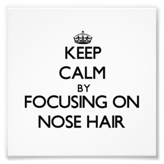 Keep Calm by focusing on Nose Hair Photograph
