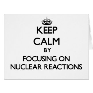 Keep Calm by focusing on Nuclear Reactions Greeting Cards