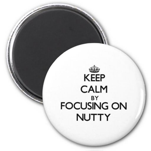 Keep Calm by focusing on Nutty Magnets