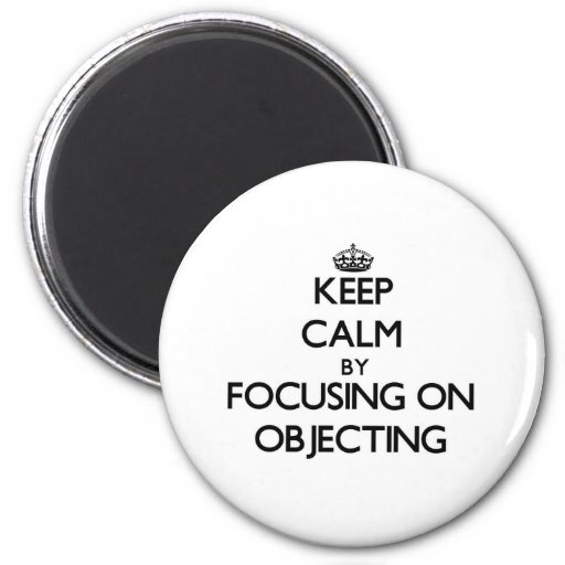 Keep Calm by focusing on Objecting Refrigerator Magnet