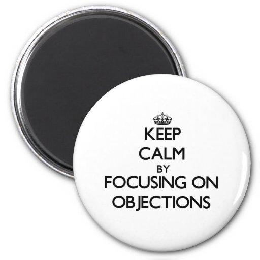 Keep Calm by focusing on Objections Fridge Magnets