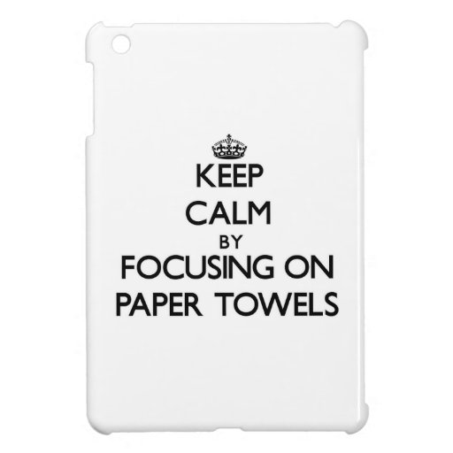 Keep Calm by focusing on Paper Towels Cover For The iPad Mini