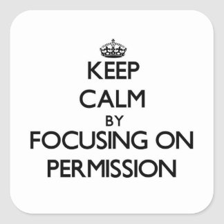 Keep Calm by focusing on Permission Square Sticker