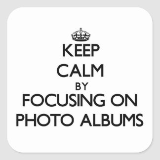 Keep Calm by focusing on Photo Albums Square Sticker