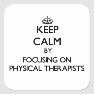 Keep Calm by focusing on Physical Therapists Square Sticker