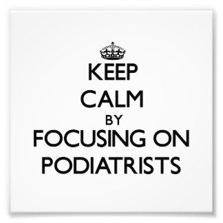 Keep Calm by focusing on Podiatrists Photo Art