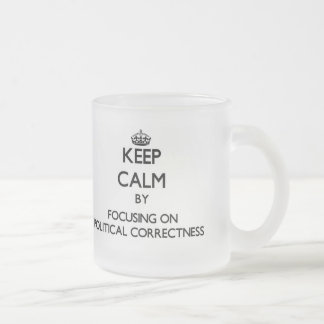 Keep Calm by focusing on Political Correctness Frosted Glass Mug