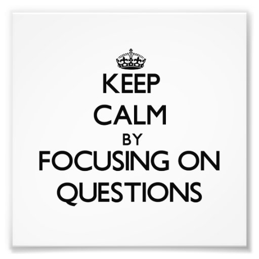 Keep Calm by focusing on Questions Photograph