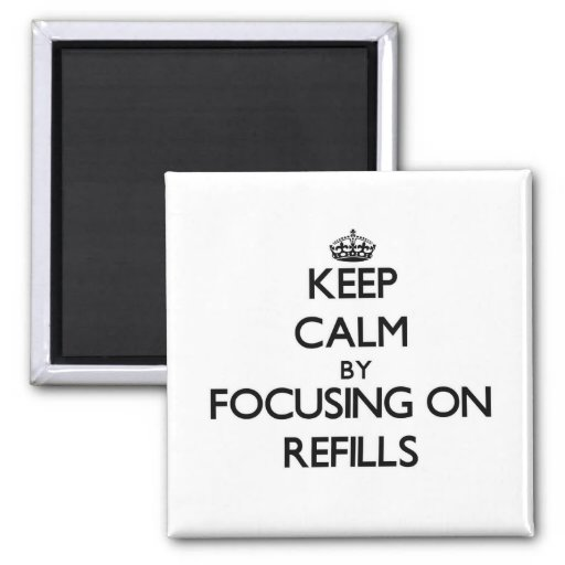 Keep Calm by focusing on Refills Refrigerator Magnets