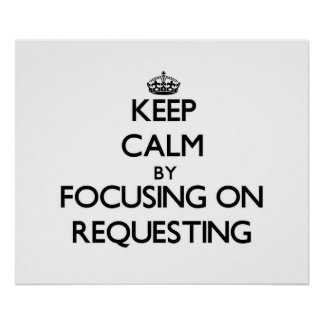 Keep Calm by focusing on Requesting Poster