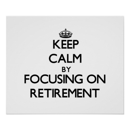 Keep Calm by focusing on Retirement Poster