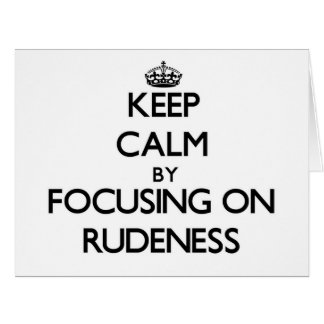 Keep Calm by focusing on Rudeness Greeting Card