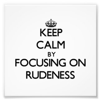 Keep Calm by focusing on Rudeness Photo Print