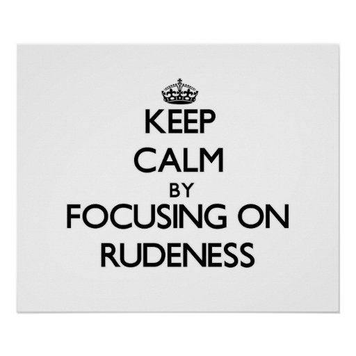 Keep Calm by focusing on Rudeness Poster