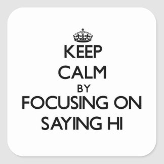 Keep Calm by focusing on Saying Hi Square Sticker