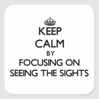 Keep Calm by focusing on Seeing The Sights Square Sticker