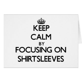Keep Calm by focusing on Shirtsleeves Greeting Cards