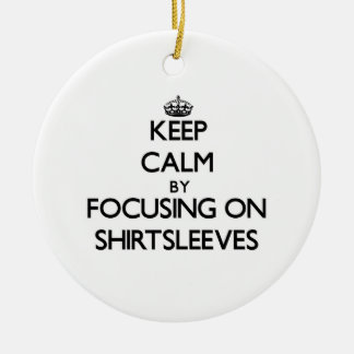 Keep Calm by focusing on Shirtsleeves Round Ceramic Decoration