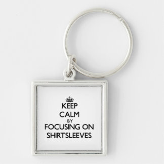 Keep Calm by focusing on Shirtsleeves Keychain