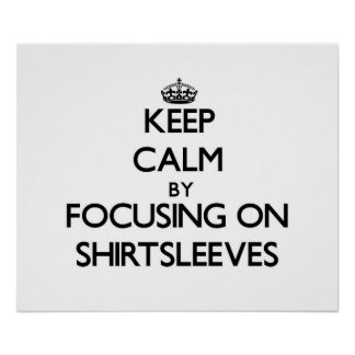 Keep Calm by focusing on Shirtsleeves Posters