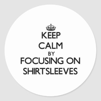 Keep Calm by focusing on Shirtsleeves Stickers