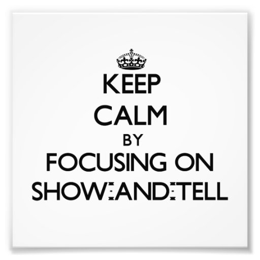 Keep Calm by focusing on Show-And-Tell Photo Print