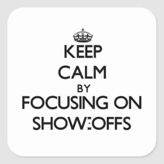 Keep Calm by focusing on Show-Offs Square Sticker