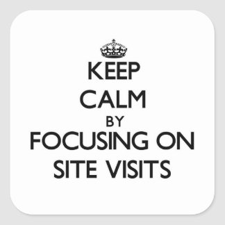 Keep Calm by focusing on Site Visits Square Sticker