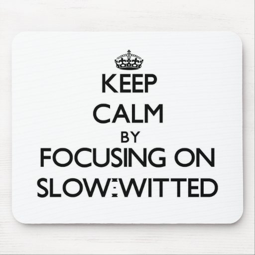 Keep Calm by focusing on Slow-Witted Mouse Pads