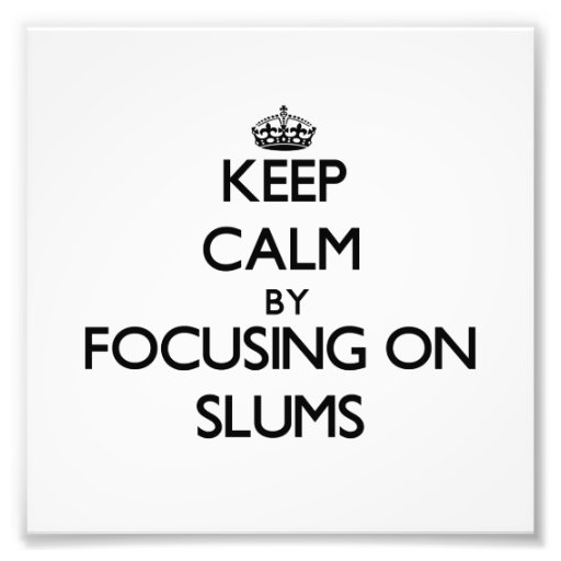 Keep Calm by focusing on Slums Photo