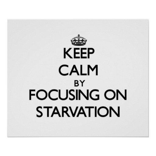 Keep Calm by focusing on Starvation Posters
