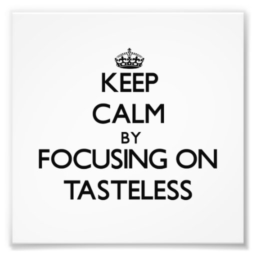 Keep Calm by focusing on Tasteless Photo