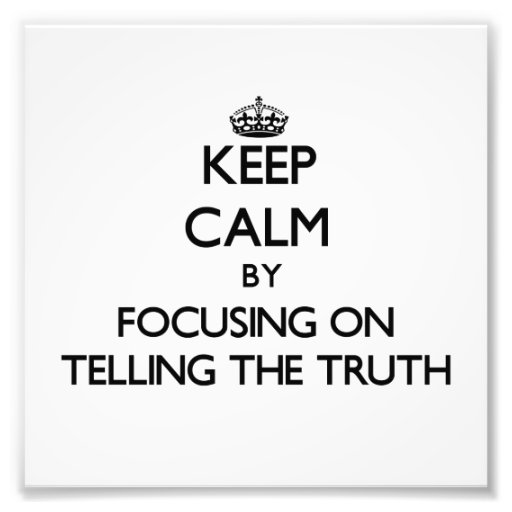 Keep Calm by focusing on Telling The Truth Photographic Print