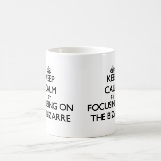 Keep Calm by focusing on The Bizarre Mugs