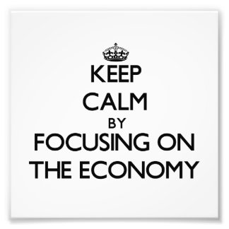 Keep Calm by focusing on THE ECONOMY Art Photo