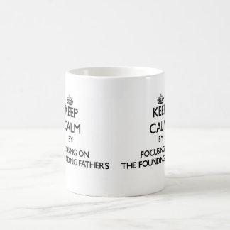 Keep Calm by focusing on The Founding Fathers Mugs