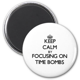 Keep Calm by focusing on Time Bombs Refrigerator Magnets