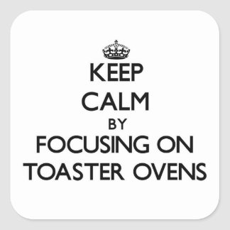Keep Calm by focusing on Toaster Ovens Square Sticker