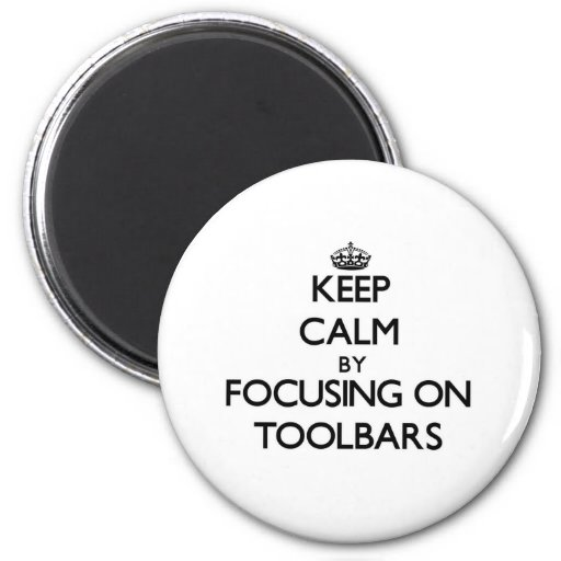 Keep Calm by focusing on Toolbars Fridge Magnet